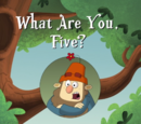 What Are You, Five?